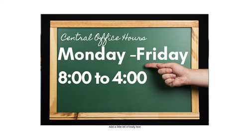 Central Office hours Monday to Friday, 8 AM until 4 PM